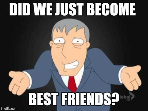 DID WE JUST BECOME BEST FRIENDS? | made w/ Imgflip meme maker