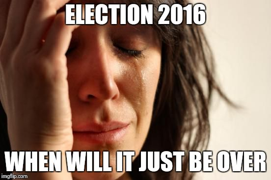 First World Problems Meme | ELECTION 2016 WHEN WILL IT JUST BE OVER | image tagged in memes,first world problems | made w/ Imgflip meme maker
