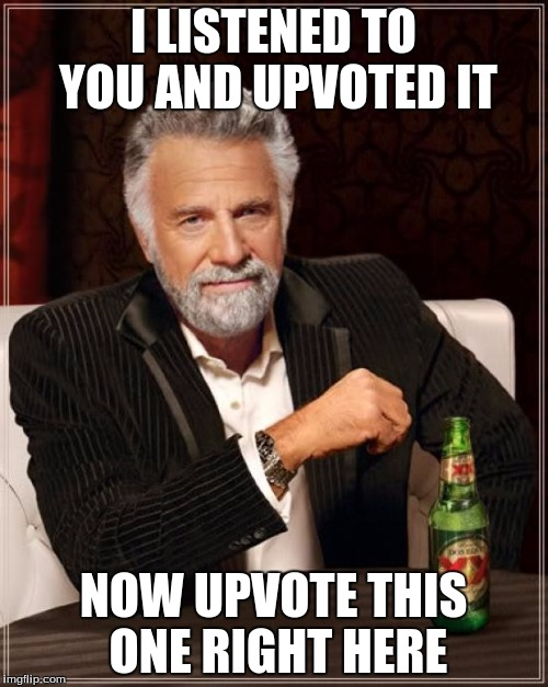 The Most Interesting Man In The World Meme | I LISTENED TO YOU AND UPVOTED IT NOW UPVOTE THIS ONE RIGHT HERE | image tagged in memes,the most interesting man in the world | made w/ Imgflip meme maker