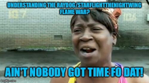 Entry #1- Event- the flame war | UNDERSTANDING THE RAYDOG/STARFLIGHTTHENIGHTWING FLAME WAR? AIN'T NOBODY GOT TIME FO DAT! | image tagged in memes,aint nobody got time for that,competition | made w/ Imgflip meme maker