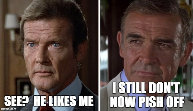 Moore vs connery | SEE?  HE LIKES ME I STILL DON'T NOW PISH OFF | image tagged in moore vs connery | made w/ Imgflip meme maker
