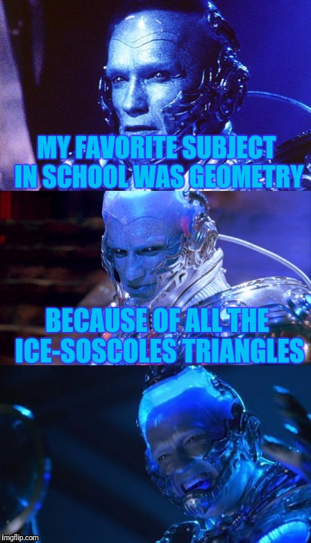 Mr Freeze is back with another groaner! | MY FAVORITE SUBJECT IN SCHOOL WAS GEOMETRY BECAUSE OF ALL THE ICE-SOSCOLES TRIANGLES | image tagged in bad pun mr freeze,puns,bad puns,memes,funny memes | made w/ Imgflip meme maker