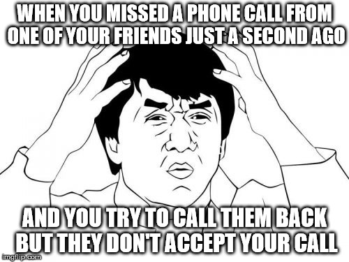 Jackie Chan WTF Meme | WHEN YOU MISSED A PHONE CALL FROM ONE OF YOUR FRIENDS JUST A SECOND AGO AND YOU TRY TO CALL THEM BACK BUT THEY DON'T ACCEPT YOUR CALL | image tagged in memes,jackie chan wtf | made w/ Imgflip meme maker