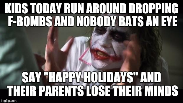 "Inspired by steamfitter602 | KIDS TODAY RUN AROUND DROPPING F-BOMBS AND NOBODY BATS AN EYE SAY ""HAPPY HOLIDAYS"" AND THEIR PARENTS LOSE THEIR MINDS 