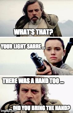 Luke and Rey | WHAT'S THAT? YOUR LIGHT SABRE ... THERE WAS A HAND TOO ... ... DID YOU BRING THE HAND? | image tagged in luke,rey,force awakens,lightsaber | made w/ Imgflip meme maker