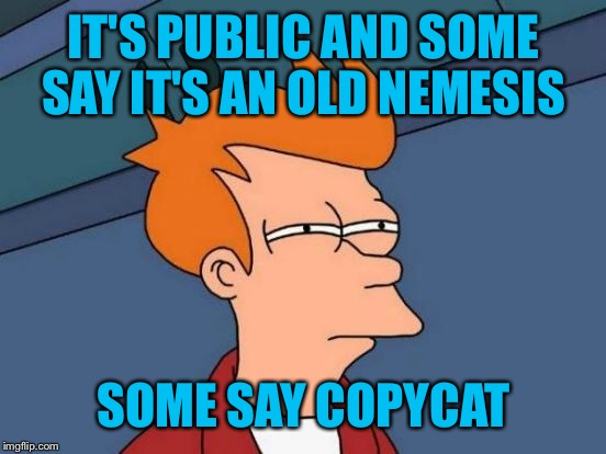 Futurama Fry Meme | IT'S PUBLIC AND SOME SAY IT'S AN OLD NEMESIS SOME SAY COPYCAT | image tagged in memes,futurama fry | made w/ Imgflip meme maker
