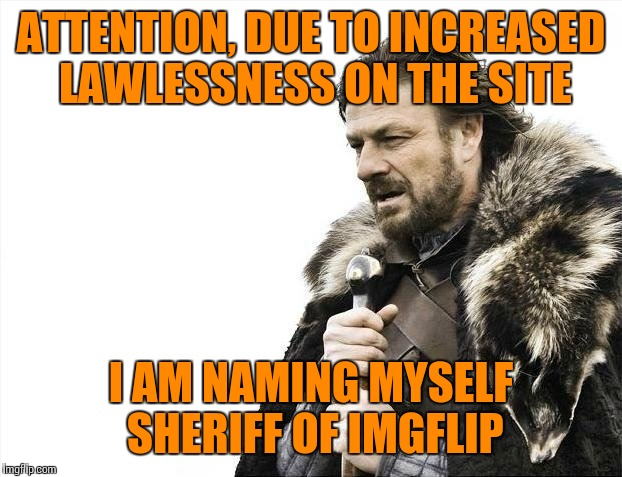 Arrogance of veteran users will cease, anti-Trump propaganda will cease and new users  will be welcomed, not chastised. | ATTENTION, DUE TO INCREASED LAWLESSNESS ON THE SITE I AM NAMING MYSELF SHERIFF OF IMGFLIP | image tagged in memes,brace yourselves x is coming | made w/ Imgflip meme maker