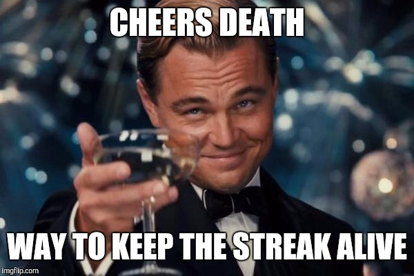 Castro and Counting | CHEERS DEATH WAY TO KEEP THE STREAK ALIVE | image tagged in memes,leonardo dicaprio cheers | made w/ Imgflip meme maker