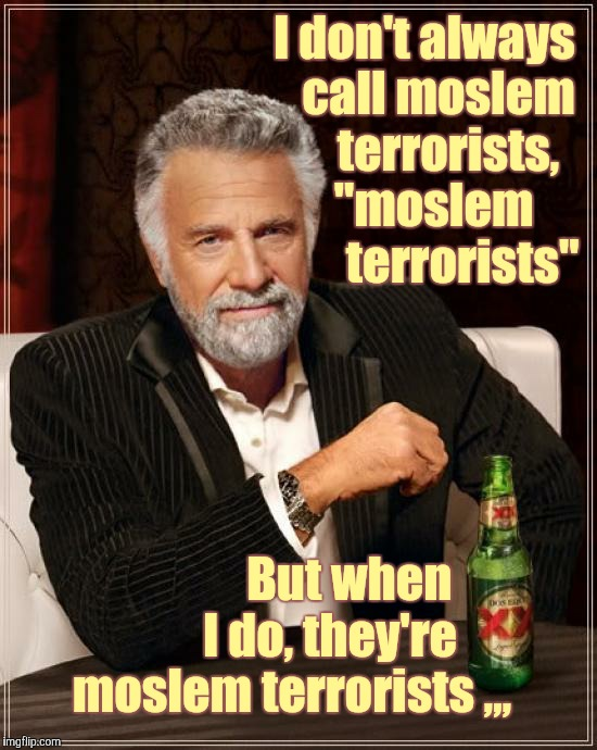 "The Most Interesting Man In The World Meme | I don't always   call moslem     terrorists,  ""moslem        terrorists"" But when              I do, they're          moslem terrorists ,,, 