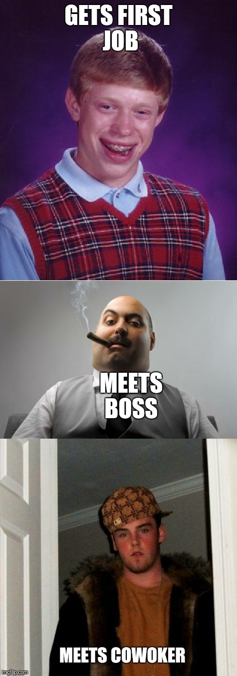 Bad luck Brian  | GETS FIRST JOB MEETS BOSS MEETS COWOKER | image tagged in memes,bad luck brian,scumbag boss,scumbag steve | made w/ Imgflip meme maker