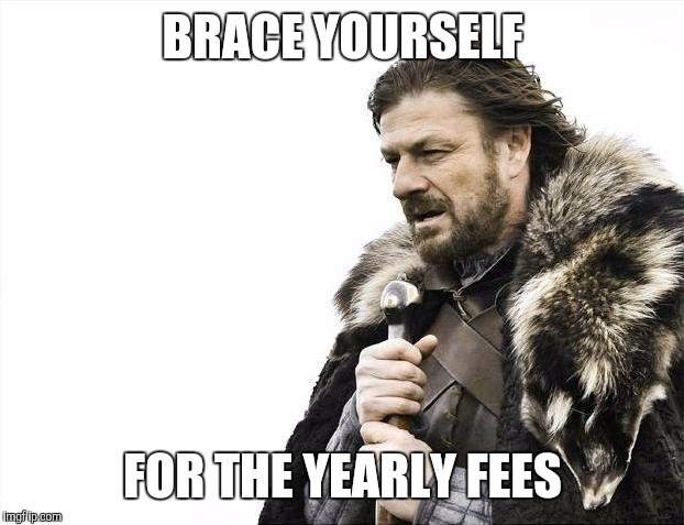 Brace Yourselves X is Coming Meme | BRACE YOURSELF FOR THE YEARLY FEES | image tagged in memes,brace yourselves x is coming | made w/ Imgflip meme maker