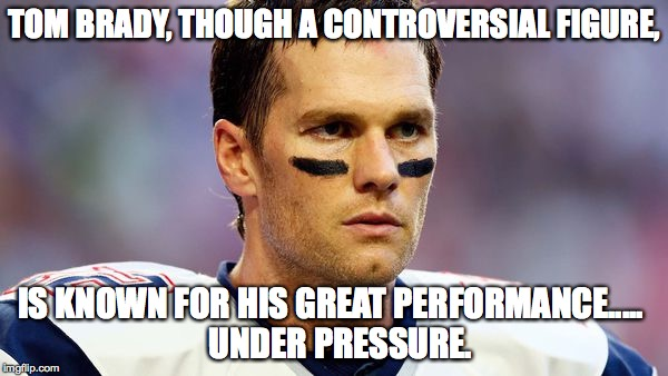 Tom Brady under pressure. | TOM BRADY, THOUGH A CONTROVERSIAL FIGURE, IS KNOWN FOR HIS GREAT PERFORMANCE.....  UNDER PRESSURE. | image tagged in justin trudeau,castro-dies | made w/ Imgflip meme maker