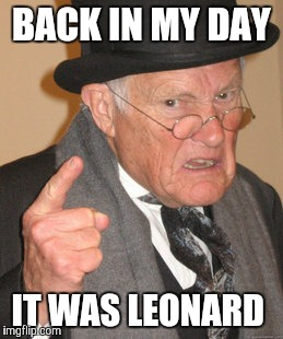 Back In My Day Meme | BACK IN MY DAY IT WAS LEONARD | image tagged in memes,back in my day | made w/ Imgflip meme maker
