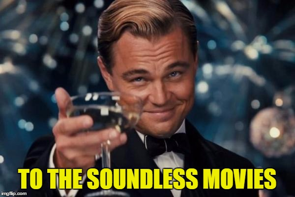 Leonardo Dicaprio Cheers Meme | TO THE SOUNDLESS MOVIES | image tagged in memes,leonardo dicaprio cheers | made w/ Imgflip meme maker