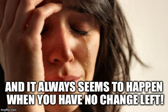 First World Problems Meme | AND IT ALWAYS SEEMS TO HAPPEN WHEN YOU HAVE NO CHANGE LEFT! | image tagged in memes,first world problems | made w/ Imgflip meme maker