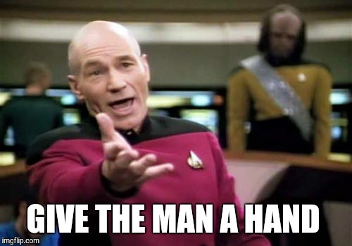 Picard Wtf Meme | GIVE THE MAN A HAND | image tagged in memes,picard wtf | made w/ Imgflip meme maker