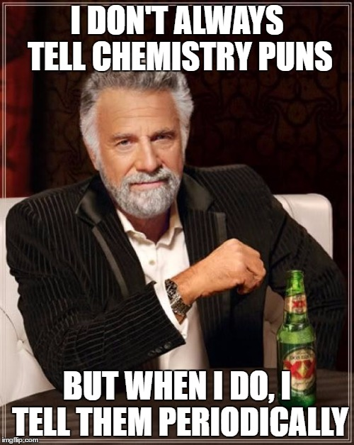 The Most Interesting Chemist In The World | I DON'T ALWAYS TELL CHEMISTRY PUNS BUT WHEN I DO, I TELL THEM PERIODICALLY | image tagged in memes,the most interesting man in the world | made w/ Imgflip meme maker