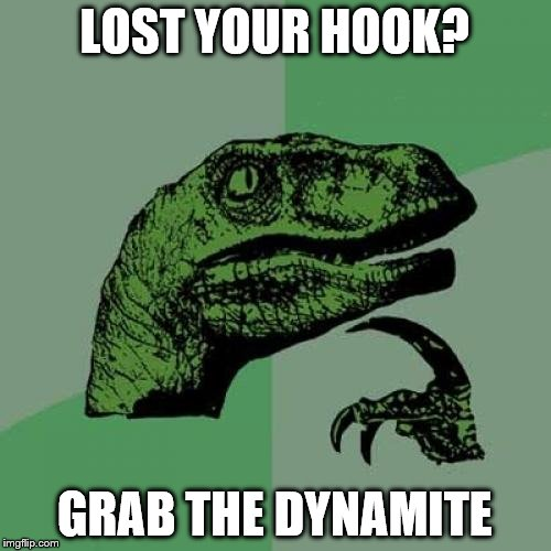 Philosoraptor Meme | LOST YOUR HOOK? GRAB THE DYNAMITE | image tagged in memes,philosoraptor | made w/ Imgflip meme maker