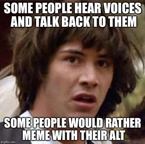 Conspiracy Keanu Meme | SOME PEOPLE HEAR VOICES AND TALK BACK TO THEM SOME PEOPLE WOULD RATHER MEME WITH THEIR ALT | image tagged in memes,conspiracy keanu | made w/ Imgflip meme maker