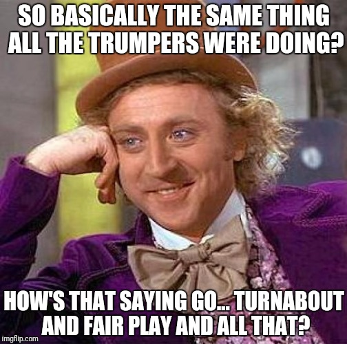 Creepy Condescending Wonka Meme | SO BASICALLY THE SAME THING ALL THE TRUMPERS WERE DOING? HOW'S THAT SAYING GO... TURNABOUT AND FAIR PLAY AND ALL THAT? | image tagged in memes,creepy condescending wonka | made w/ Imgflip meme maker