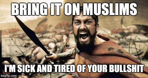 Sparta Leonidas Meme | BRING IT ON MUSLIMS I'M SICK AND TIRED OF YOUR BULLSHIT | image tagged in memes,sparta leonidas | made w/ Imgflip meme maker