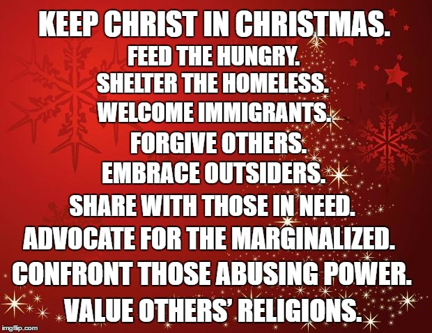 Keep Christ in Christmas |  KEEP CHRIST IN CHRISTMAS. FEED THE HUNGRY. SHELTER THE HOMELESS. WELCOME IMMIGRANTS. FORGIVE OTHERS. EMBRACE OUTSIDERS. SHARE WITH THOSE IN NEED. ADVOCATE FOR THE MARGINALIZED. CONFRONT THOSE ABUSING POWER. VALUE OTHERS' RELIGIONS. | image tagged in keep christ in christmas,feed the hungry,immigrants,feed,share | made w/ Imgflip meme maker