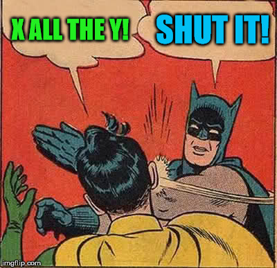 Batman Slapping Robin Meme | X ALL THE Y! SHUT IT! | image tagged in memes,batman slapping robin | made w/ Imgflip meme maker