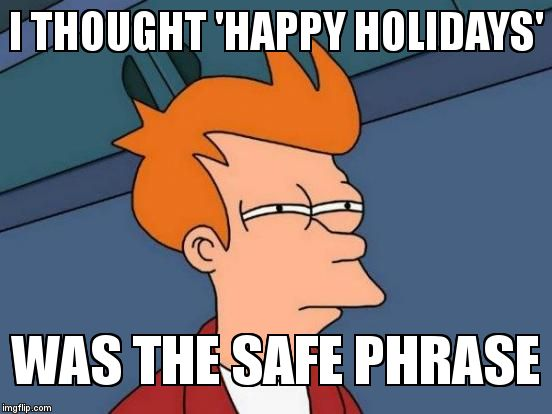 Futurama Fry Meme | I THOUGHT 'HAPPY HOLIDAYS' WAS THE SAFE PHRASE | image tagged in memes,futurama fry | made w/ Imgflip meme maker