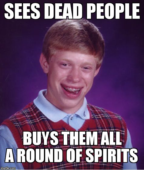 Bad Luck Brian Meme | SEES DEAD PEOPLE BUYS THEM ALL A ROUND OF SPIRITS | image tagged in memes,bad luck brian | made w/ Imgflip meme maker