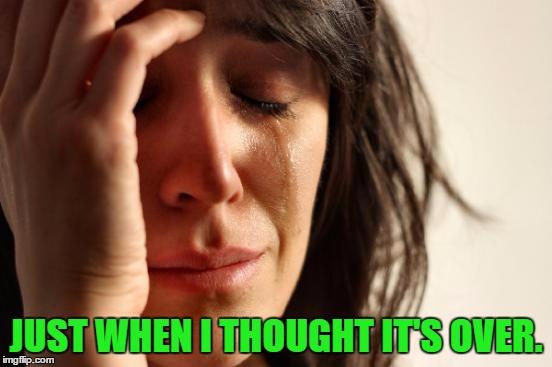 First World Problems Meme | JUST WHEN I THOUGHT IT'S OVER. | image tagged in memes,first world problems | made w/ Imgflip meme maker