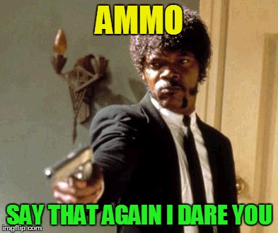 Say That Again I Dare You Meme | AMMO SAY THAT AGAIN I DARE YOU | image tagged in memes,say that again i dare you | made w/ Imgflip meme maker