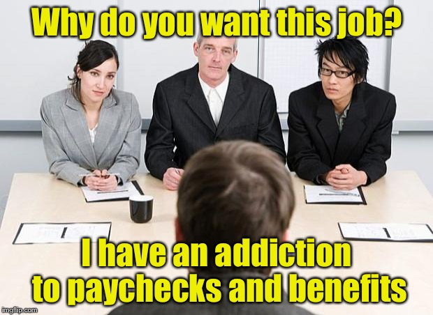 Ask a stupid question, get stupid answer | Why do you want this job? I have an addiction to paychecks and benefits | image tagged in interview | made w/ Imgflip meme maker