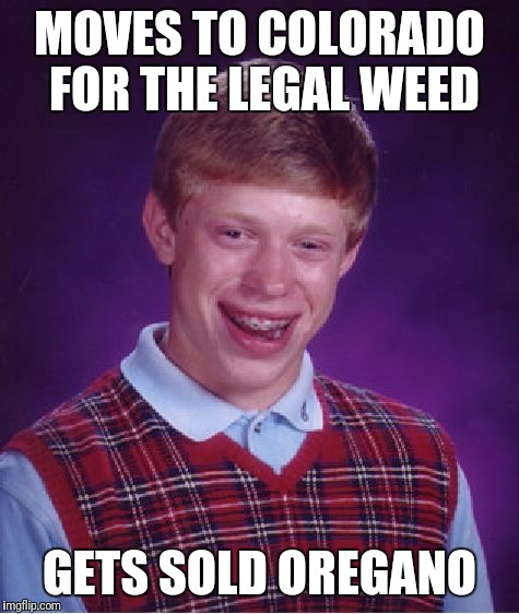 Bad Luck Brian Meme | MOVES TO COLORADO FOR THE LEGAL WEED GETS SOLD OREGANO | image tagged in memes,bad luck brian | made w/ Imgflip meme maker