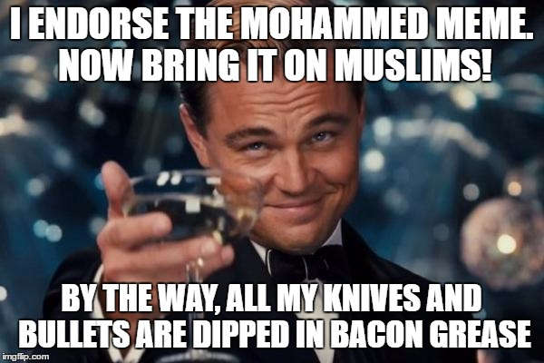 Leonardo Dicaprio Cheers Meme | I ENDORSE THE MOHAMMED MEME. NOW BRING IT ON MUSLIMS! BY THE WAY, ALL MY KNIVES AND BULLETS ARE DIPPED IN BACON GREASE | image tagged in memes,leonardo dicaprio cheers | made w/ Imgflip meme maker