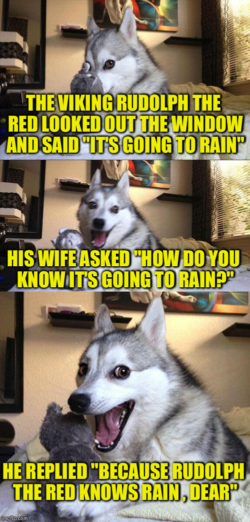 "Bad Pun Dog |  THE VIKING RUDOLPH THE RED LOOKED OUT THE WINDOW AND SAID ""IT'S GOING TO RAIN""; HIS WIFE ASKED ""HOW DO YOU KNOW IT'S GOING TO RAIN?""; HE REPLIED ""BECAUSE RUDOLPH THE RED KNOWS RAIN , DEAR"" 