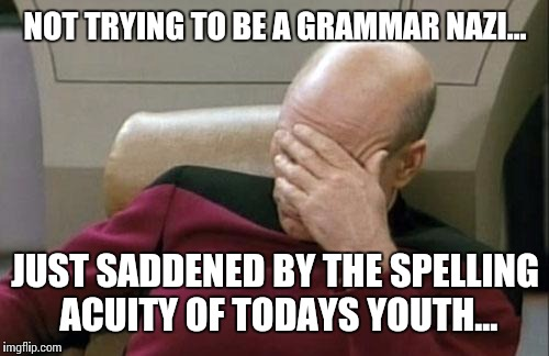 Captain Picard Facepalm Meme | NOT TRYING TO BE A GRAMMAR NAZI... JUST SADDENED BY THE SPELLING ACUITY OF TODAYS YOUTH... | image tagged in memes,captain picard facepalm | made w/ Imgflip meme maker