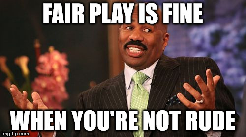 Steve Harvey Meme | FAIR PLAY IS FINE WHEN YOU'RE NOT RUDE | image tagged in memes,steve harvey | made w/ Imgflip meme maker