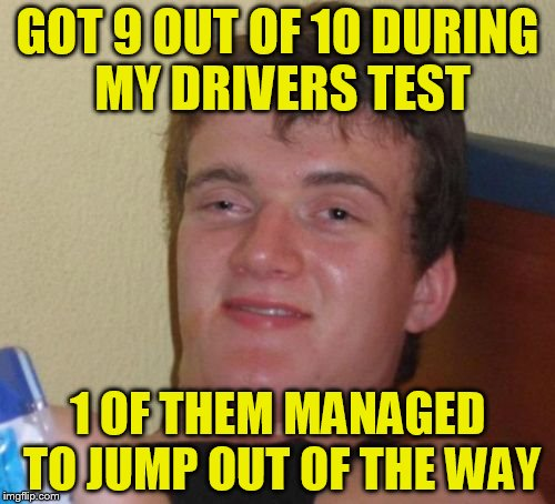 10 Guy Meme | GOT 9 OUT OF 10 DURING MY DRIVERS TEST 1 OF THEM MANAGED TO JUMP OUT OF THE WAY | image tagged in memes,10 guy | made w/ Imgflip meme maker