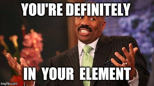Steve Harvey Meme | YOU'RE DEFINITELY IN  YOUR  ELEMENT | image tagged in memes,steve harvey | made w/ Imgflip meme maker