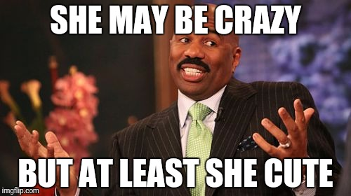 Steve Harvey Meme | SHE MAY BE CRAZY BUT AT LEAST SHE CUTE | image tagged in memes,steve harvey | made w/ Imgflip meme maker