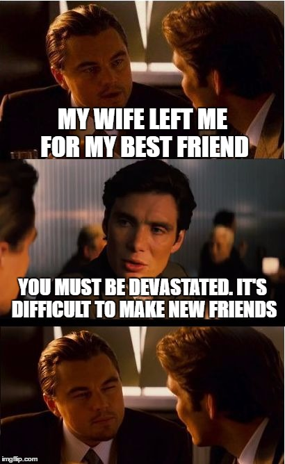 Inception Meme | MY WIFE LEFT ME FOR MY BEST FRIEND YOU MUST BE DEVASTATED. IT'S DIFFICULT TO MAKE NEW FRIENDS | image tagged in memes,inception | made w/ Imgflip meme maker