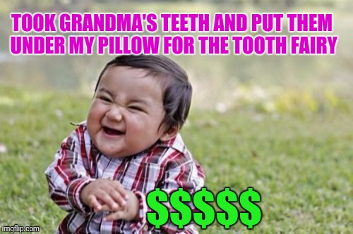Evil Toddler Meme | TOOK GRANDMA'S TEETH AND PUT THEM UNDER MY PILLOW FOR THE TOOTH FAIRY $$$$$ | image tagged in memes,evil toddler | made w/ Imgflip meme maker