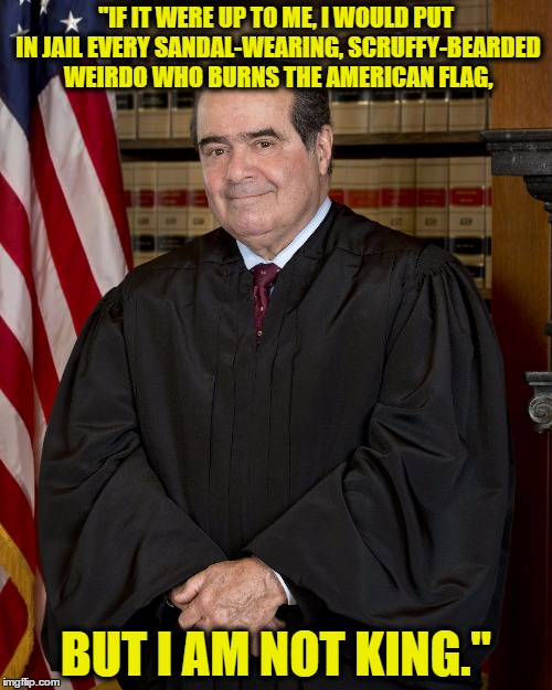 "Scalia | ""IF IT WERE UP TO ME, I WOULD PUT IN JAIL EVERY SANDAL-WEARING, SCRUFFY-BEARDED WEIRDO WHO BURNS THE AMERICAN FLAG, BUT I AM NOT KING."" 