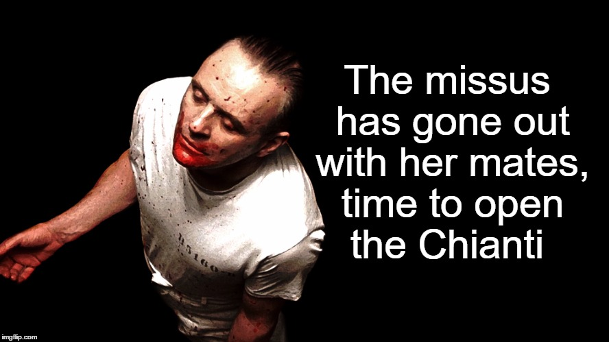 Wife's Out! (woo hoo) |  The missus has gone out with her mates, time to open the Chianti | image tagged in hannibal lecter,chianti,free night in,boys night in,anthony hopkins,silence of the lambs | made w/ Imgflip meme maker