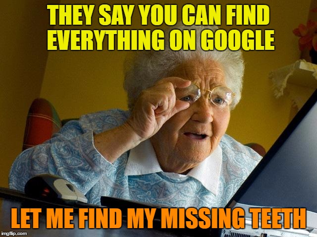 Grandma Finds The Internet Meme | THEY SAY YOU CAN FIND EVERYTHING ON GOOGLE LET ME FIND MY MISSING TEETH | image tagged in memes,grandma finds the internet | made w/ Imgflip meme maker