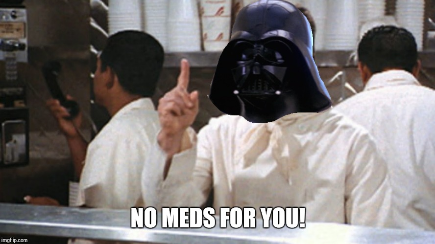 NO MEDS FOR YOU! | made w/ Imgflip meme maker