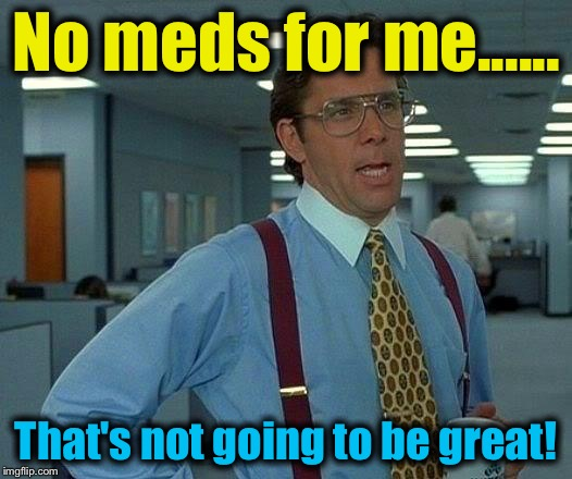 That Would Be Great Meme | No meds for me...... That's not going to be great! | image tagged in memes,that would be great | made w/ Imgflip meme maker