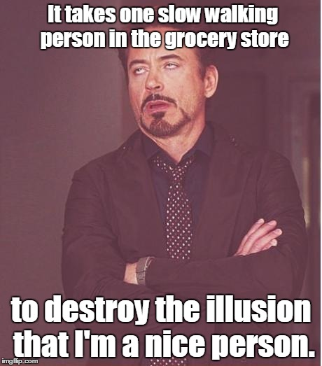 Face You Make Robert Downey Jr Meme | It takes one slow walking person in the grocery store to destroy the illusion that I'm a nice person. | image tagged in memes,face you make robert downey jr | made w/ Imgflip meme maker