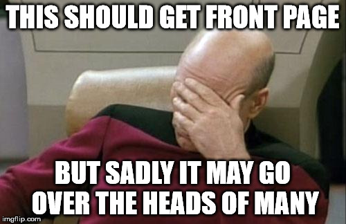 Captain Picard Facepalm Meme | THIS SHOULD GET FRONT PAGE BUT SADLY IT MAY GO OVER THE HEADS OF MANY | image tagged in memes,captain picard facepalm | made w/ Imgflip meme maker
