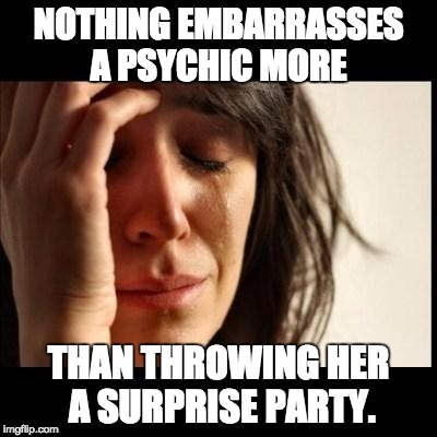 Sad girl meme |  NOTHING EMBARRASSES A PSYCHIC MORE; THAN THROWING HER A SURPRISE PARTY. | image tagged in sad girl meme | made w/ Imgflip meme maker